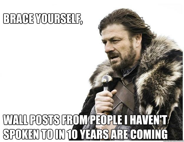 brace yourself wall posts from people i havent spok - Imminent Ned