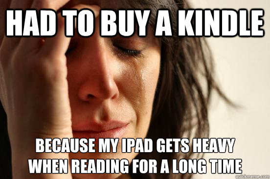 had to buy a kindle because my ipad gets heavy when reading  - First World Problems
