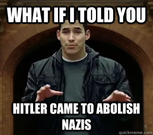 what if i told you hitler came to abolish nazis - Scumbag Jefferson Bethke