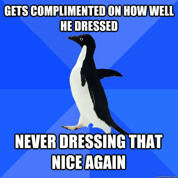 gets complimented on how well he dressed never dressing that - Socially Awkward Penguin