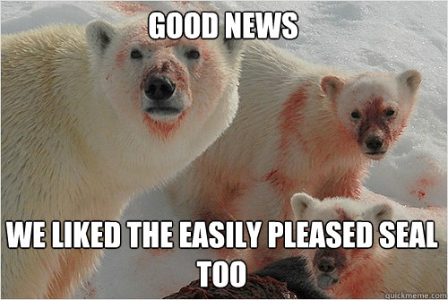 good news we liked the easily pleased seal too - Hungry Polar Bear