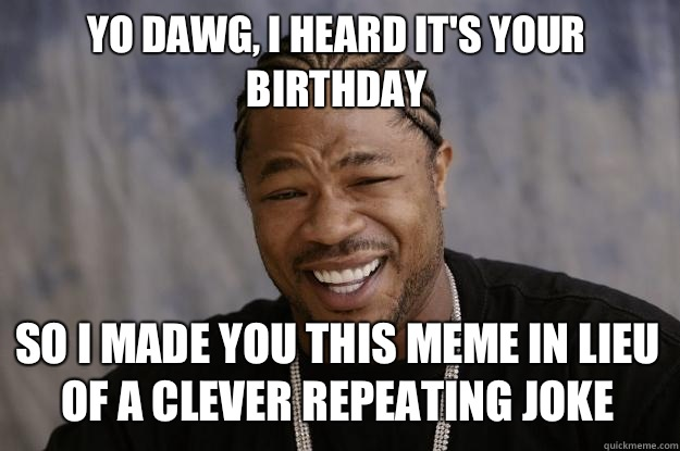 Yo dawg I heard its your birthday So I made you this meme in - Xzibit meme