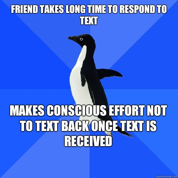 Friend takes long time to respond to text Makes conscious ef - Socially Awkward Penguin