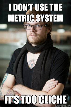 i dont use the metric system its too cliche - Hipster Barista
