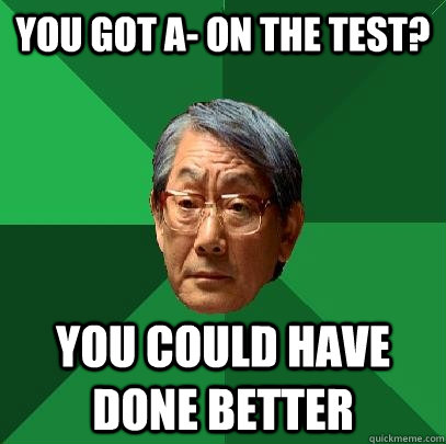 you got a on the test you could have done better - High Expectations Asian Father