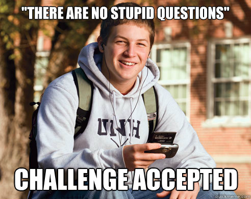 there are no stupid questions challenge accepted - College Freshman