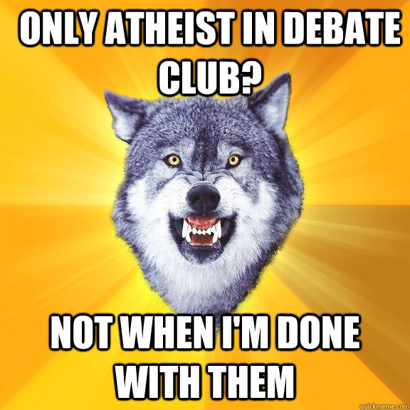 only atheist in debate club not when im done with them - Courage Wolf