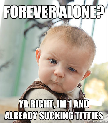 forever alone ya right im 1 and already sucking titties - skeptical baby