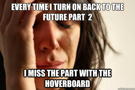 every time i turn on back to the future part 2 i miss the p - First World Problems