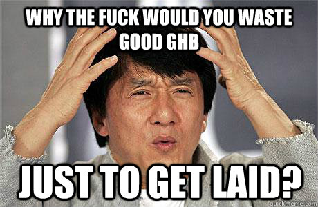 why the fuck would you waste good ghb just to get laid - EPIC JACKIE CHAN