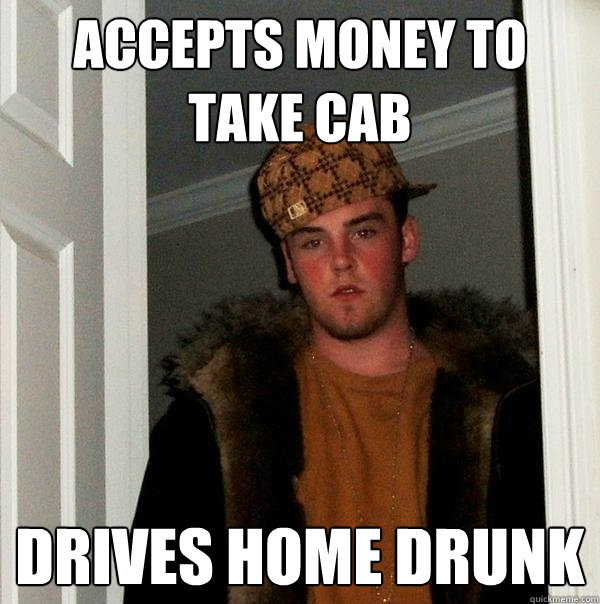 accepts money to take cab drives home drunk - Scumbag Steve