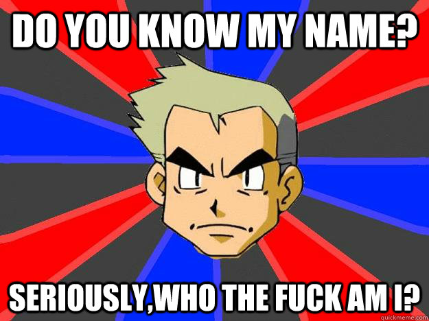 do you know my name seriouslywho the fuck am i - Professor Oak