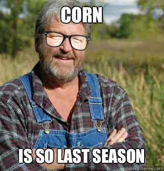 corn is so last season - Hipster Farmer