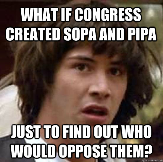 what if congress created sopa and pipa just to find out who  - conspiracy keanu