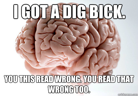 i got a dig bick you this read wrong you read that wrong t - Scumbag Brain