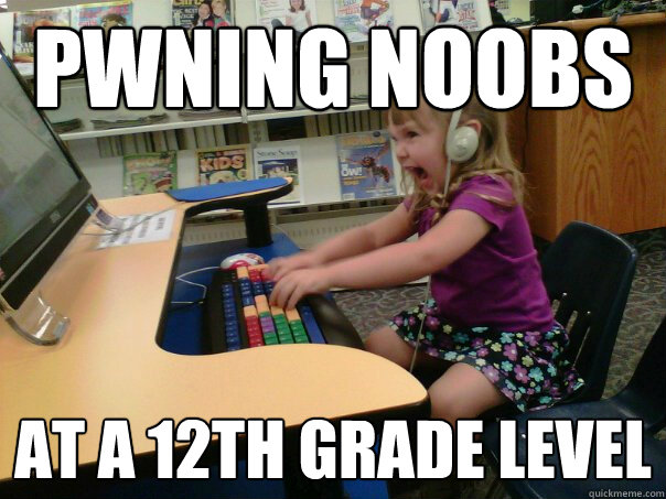 pwning noobs at a 12th grade level - Raging Gamer Girl