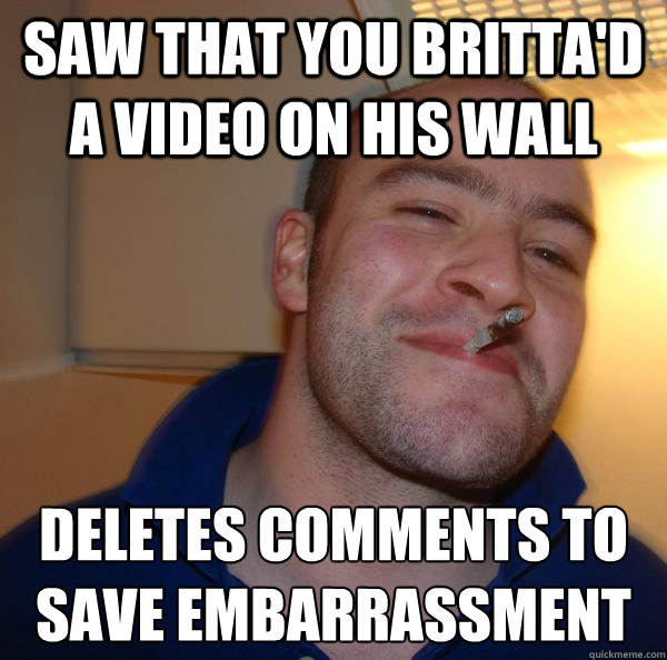 saw that you brittad a video on his wall deletes comments t - Good Guy Greg