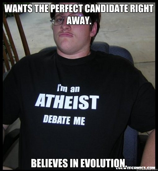 wants the perfect candidate right away believes in evolutio - Scumbag Atheist