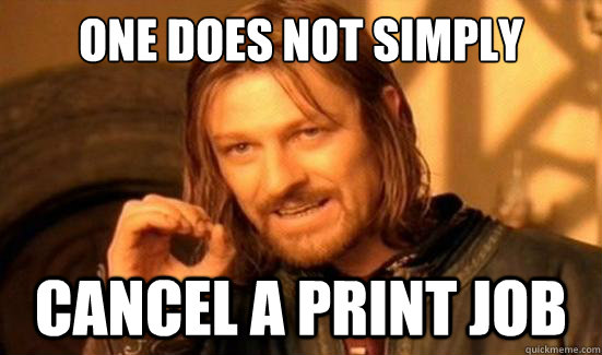 one does not simply cancel a print job - Boromir