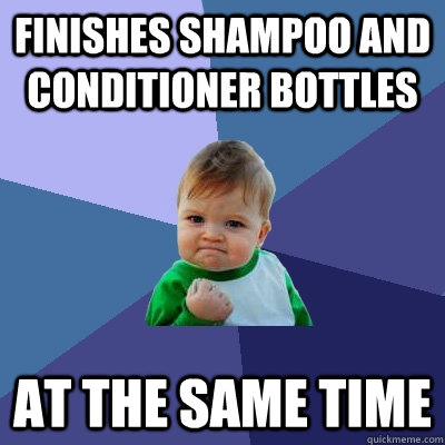 finishes shampoo and conditioner bottles at the same time - Success Kid