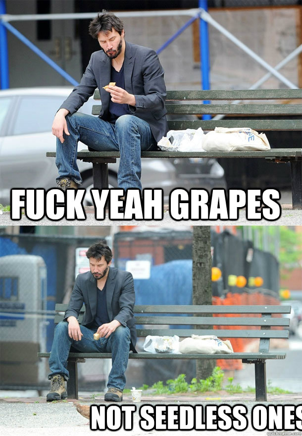 fuck yeah grapes not seedless ones - Sad Keanu