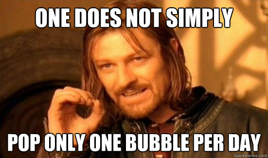 one does not simply pop only one bubble per day - Boromir