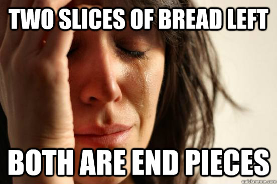 two slices of bread left both are end pieces - First World Problems