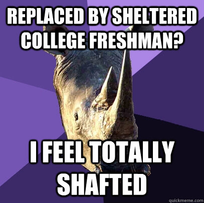 replaced by sheltered college freshman i feel totally shaft - Sexually Oblivious Rhino