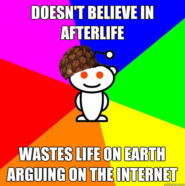 doesnt believe in afterlife wastes life on earth arguing on - Scumbag Redditor