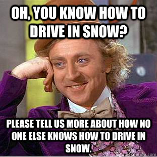 oh you know how to drive in snow please tell us more about - Creepy Wonka