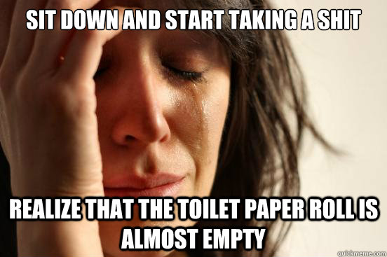 sit down and start taking a shit realize that the toilet pap - First World Problems