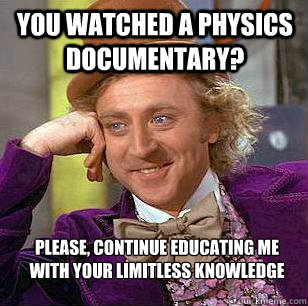 you watched a physics documentary please continue educatin - Condescending Wonka