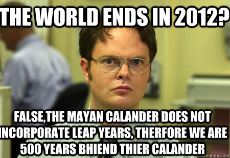 the world ends in 2012 falsethe mayan calander does not in - Schrute