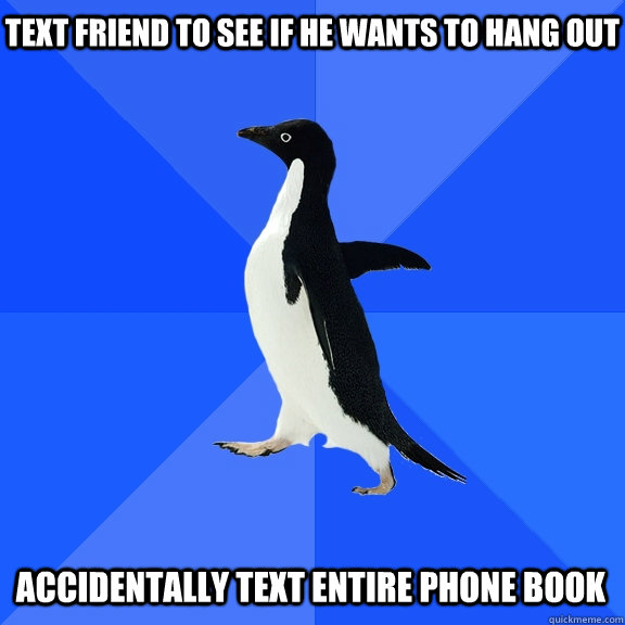 text friend to see if he wants to hang out accidentally text - Socially Awkward Penguin