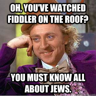 oh youve watched fiddler on the roof you must know all ab - Psychotic Willy Wonka