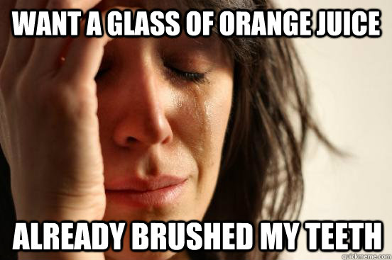 want a glass of orange juice already brushed my teeth - First World Problems