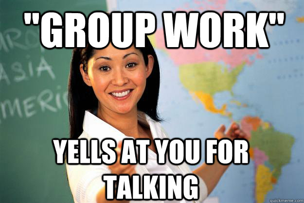 group work yells at you for talking - Unhelpful High School Teacher