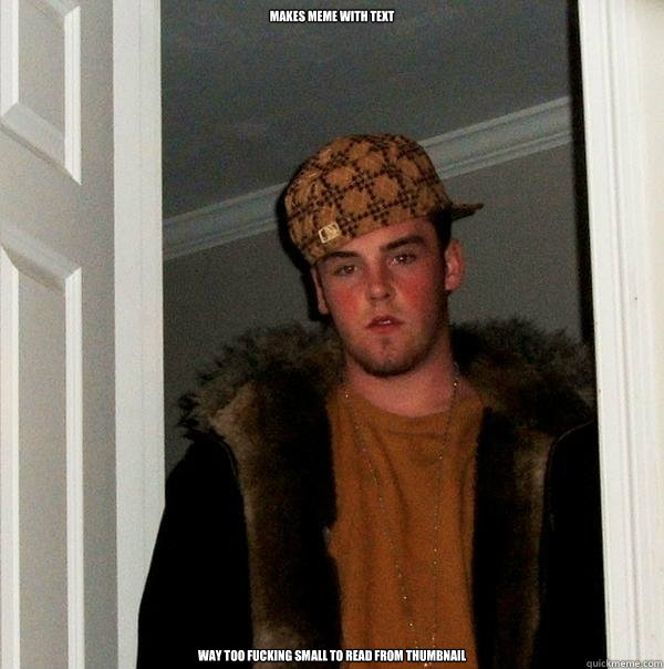 makes meme with text way too fucking small to read from thum - Scumbag Steve