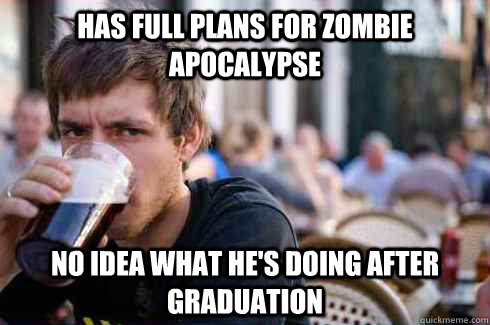 has full plans for zombie apocalypse no idea what hes doing - Lazy College Senior