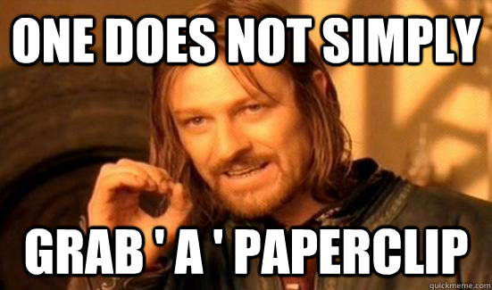 one does not simply grab a paperclip -
