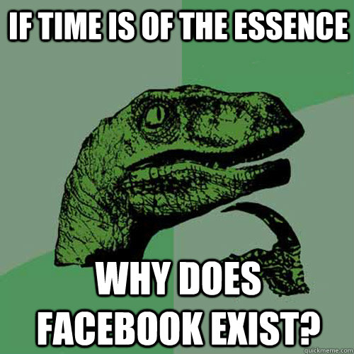 if time is of the essence why does facebook exist - Philosoraptor