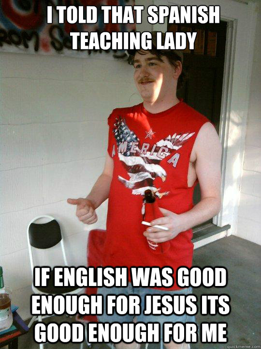i told that spanish teaching lady if english was good enough - Redneck Randal