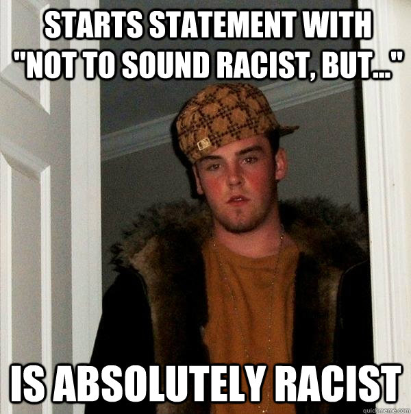 starts statement with not to sound racist but is absol - Scumbag Steve
