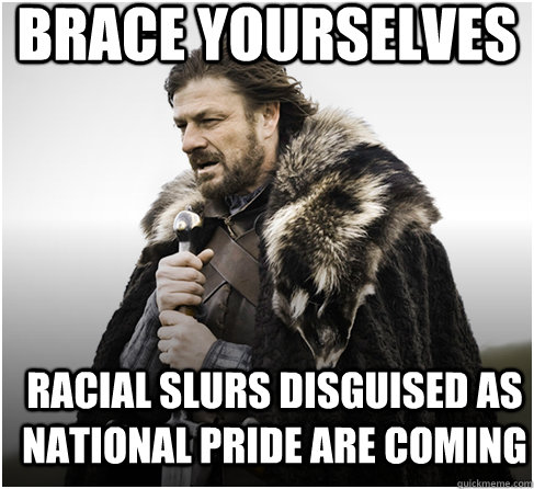 brace yourselves racial slurs disguised as national pride ar - Imminent Ned better