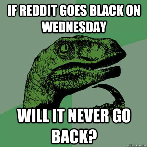 if reddit goes black on wednesday will it never go back - Philosoraptor