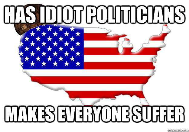 has idiot politicians makes everyone suffer - Scumbag america