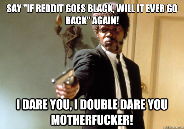 say if reddit goes black will it ever go back again i da - Samuel L Jackson