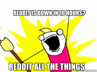 reddit is down in 10 hours reddit all the things - All The Things