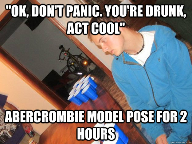 ok dont panic youre drunk act cool abercrombie model  - drunk henry