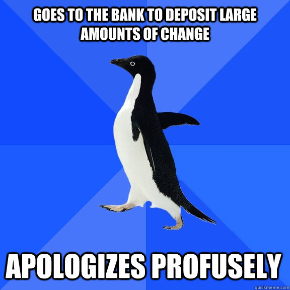goes to the bank to deposit large amounts of change apologiz - Socially Awkward Penguin